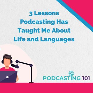 3 Lessons Podcasting Has Taught Me About Life and Languages