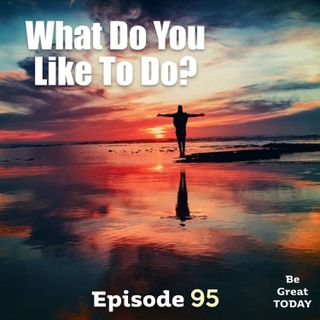 Episode 95: What Do You Like To Do?