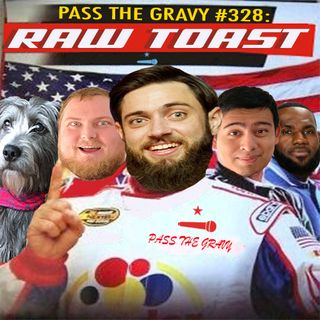 Pass The Gravy #328: Raw Toast
