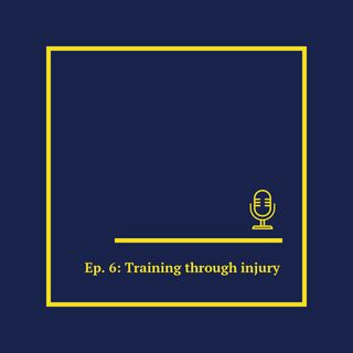 Ep. 6: Training through injury