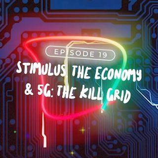 Episode 19: Stimulus, The Economy, 5G The Killgrid