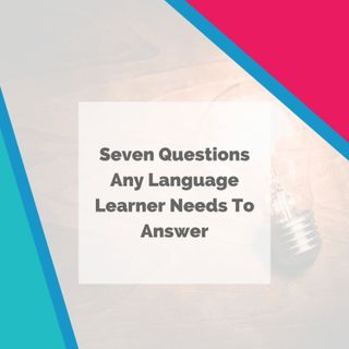 Seven Questions Any Language Learner Needs To Answer