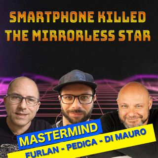 EPISODIO SPECIALE MASTERMIND : Smartphone killed the mirrorless star.