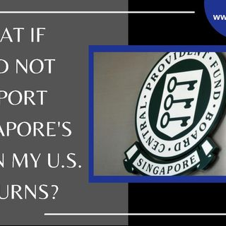 [ HTJ Podcast ] What If I Did Not Report Singapore's CPF On My U.S. Returns