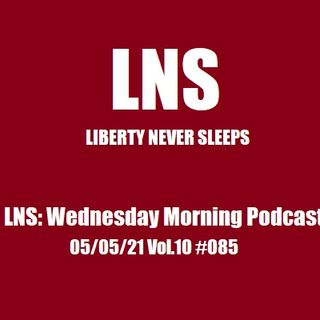 LNS: Wednesday Morning Podcast 05/05/21 Vol.10 #085