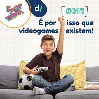 É Por Isso! #14 - É por isso que videogames existem!