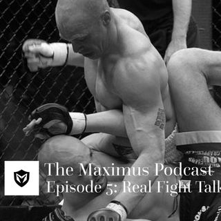 The Maximus Podcast Ep. 5 - Real Fight Talk