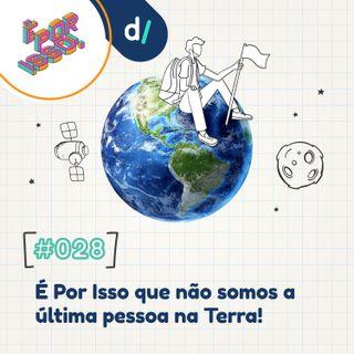 É Por Isso! #28 - É Por Isso que não somos a última pessoa na Terra! 🌎