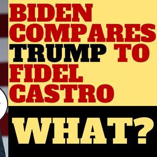 WHAT? JOE BIDEN COMPARES DONALD TRUMP TO FIDEL CASTRO