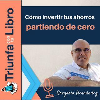 Cómo invertir tus ahorros partiendo de cero con Gregorio Hernández Jiménez. Episodio 117