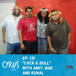 Ep. 131: Cock & Bull with Amit, Mae and Kunal