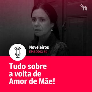 #50 - Amor de Mãe voltou! Saiba tudo sobre os primeiros capítulos
