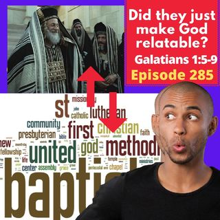 Episode 285 - How To Make God Relatable: Wait What? Galatians 1:5-9