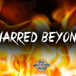 Charred Beyond | Haunted, Paranormal, Supernatural
