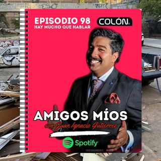 Amigos Míos - EP 98: Hay mucho que hablar.
