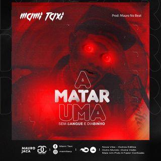 Mami Taxi - A Matar Uma (feat. Sem Sangue & Diabinho) (Prod. Mauro No Beat) 2021