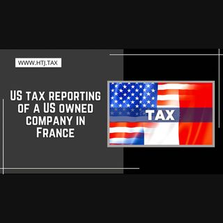 [ HTJ Podcast ] US tax reporting of a US owned company in France