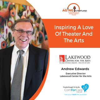 10/31/18: Andrew Edwards, Executive Director, Lakewood Center for the Arts | Inspiring a Love of Theater and the Arts | Aging in Portland