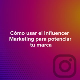 Cómo usar el Influencer Marketing para potenciar tu marca