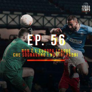 Ep. 56 - Non è l'Europa League che sognavano i nostri padri