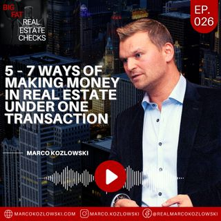 Ep26: 5 – 7 Ways Of Making Money In Real Estate Under One Transaction - Marco Kozlowski