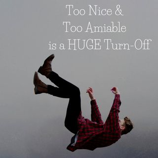 Too Nice & Too Amiable is a Big Turn-Off