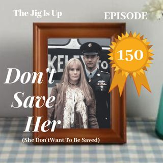 Episode 150: Don't Save Her (She Don't Want To Be Saved)