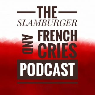 The Slamburger And French Cries Podcast