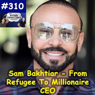 #310 - Sam Bakhtiar - From Refugee To Millionaire CEO