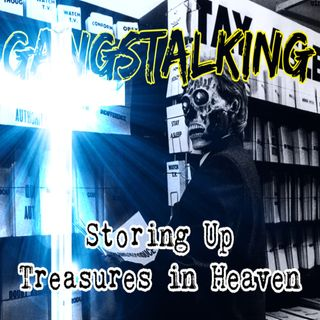 """Storing Up Treasures in Heaven"" [Gangstalking: It's BIBLICAL - Matthew 6:19-34]"