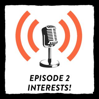 *Ep. 2 Interests & More Introductions