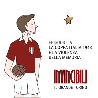 Ep. 19 - La Coppa Italia 1943 e la violenza della memoria