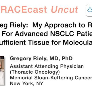 Dr. Greg Riely: My Approach to Repeat Biopsies For Advanced NSCLC Patients Who Have Insufficient Tissue for Molecular Testing