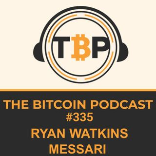 The Bitcoin Podcast #335- Ryan Watkins Messari.io