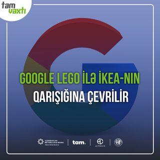 Google Lego ilə İKEA-nın qarışığına çevrilir | Uğur yolu #6