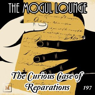 The Mogul Lounge Episode 197: The Curious Case of Reparations