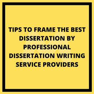 Tips To Frame The Best Dissertation By Professional Dissertation Writing Service Providers