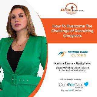 1/27/21: Karina Tama-Rutigliano from Senior Care Clicks | THE CHALLENGE OF RECRUITING CAREGIVERS | Aging in Portland with Mark Turnbull from