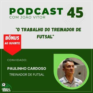 Ep. 45: O trabalho do treinador de futsal | Paulinho Cardoso