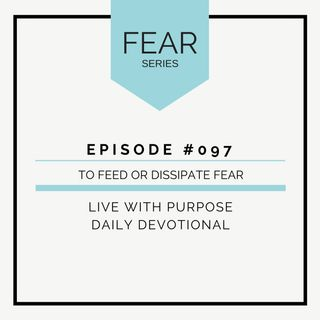 #097 Fear :  How to Feed or Dissipate Fear