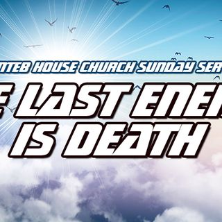 NTEB HOUSE CHURCH SUNDAY MORNING SERVICE: The Last Enemy That Shall Be Destroyed Is Death When Jesus Reigns