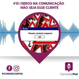ComunicarPod #15 | Erros na comunicação - Não seja esse cliente!