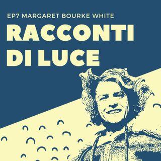 07 Margaret Bourke-White - L'indistruttibile Maggie