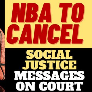 NBA TO CANCEL SOCIAL JUSTICE ON THE COURT - TOO LATE?