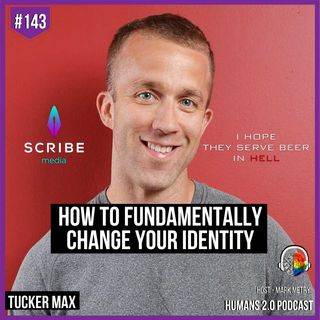 143: Tucker Max | How to Fundamentally Change Your Identity