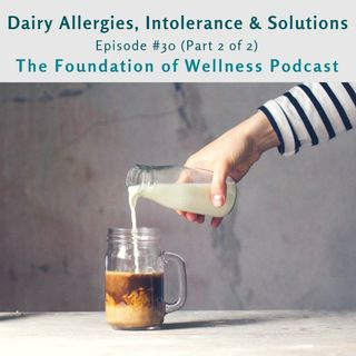 #30: Dairy Intolerances, Allergies, Solutions & Alternatives (Part 2 of 2)