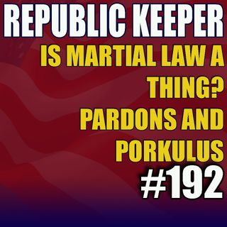 192 - Is Martial Law a Thing? Pardons and Porkulus