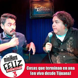 Mini Hora Feliz 3: Cosas que terminan en ana en vivo desde Tijuana