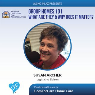 12/18/16: Group Homes 101: What Are They & Why Does it Matter? | Guest: Susan Archer, Arizona Coalition of Assisted Living Communities