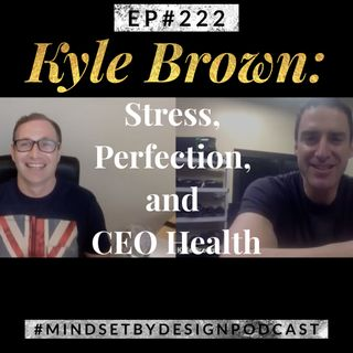 #222: Kyle Brown- Stress, Perfection and CEO Health